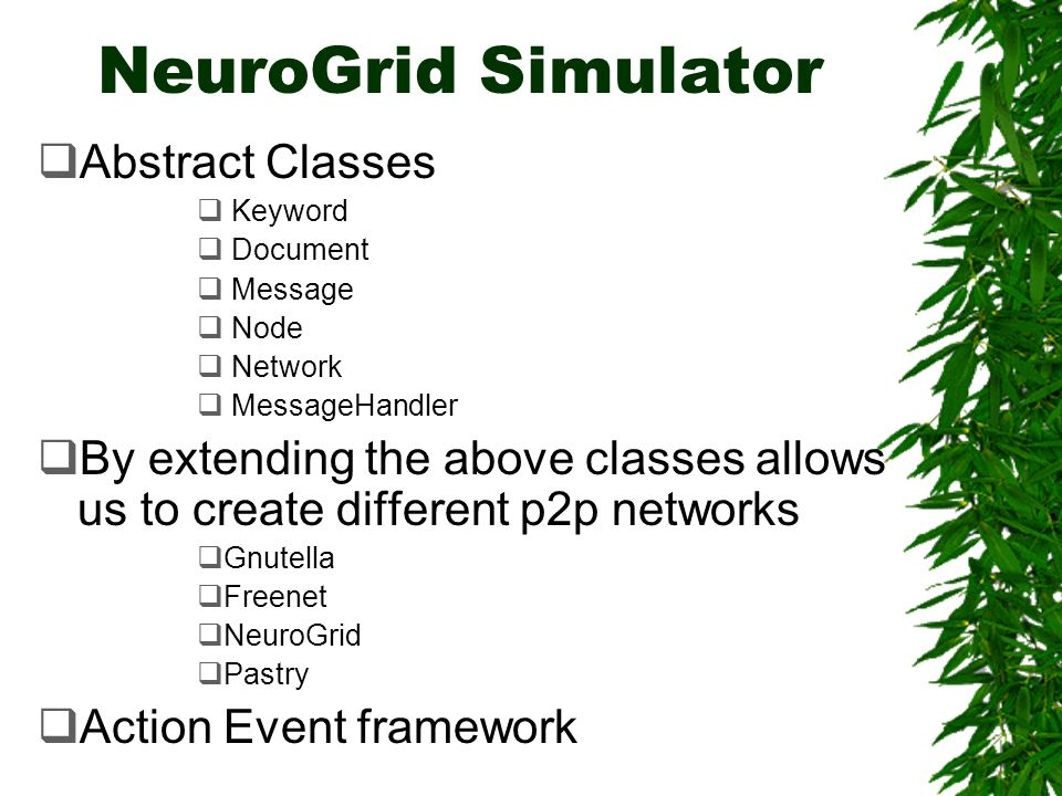 NeuroGrid Simulator Abstract Classes Keyword Document Message Node Network MessageHandler By extending the above classes allows us to create different p2p networks Gnutella Freenet NeuroGrid Pastry Action Event framework