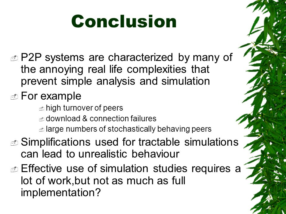 Conclusion P2P systems are characterized by many of the annoying real life complexities that prevent simple analysis and simulation For example high turnover of peers download & connection failures large numbers of stochastically behaving peers Simplifications used for tractable simulations can lead to unrealistic behaviour Effective use of simulation studies requires a lot of work,but not as much as full implementation