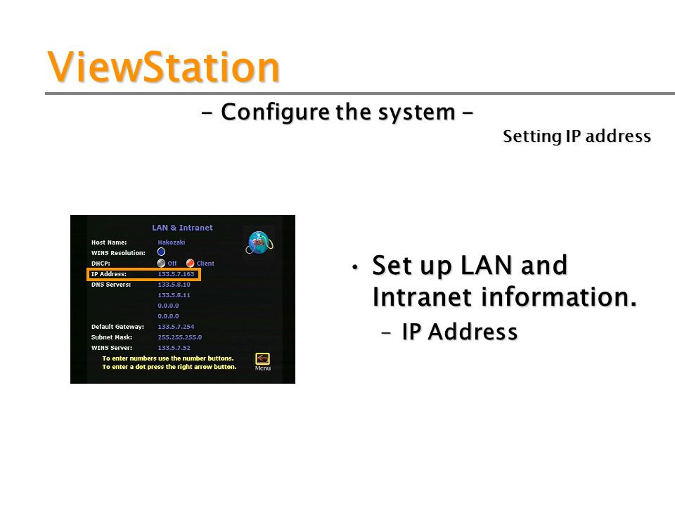 ViewStation - Configure the system - Set up LAN and Intranet information. –IP Address Setting IP address
