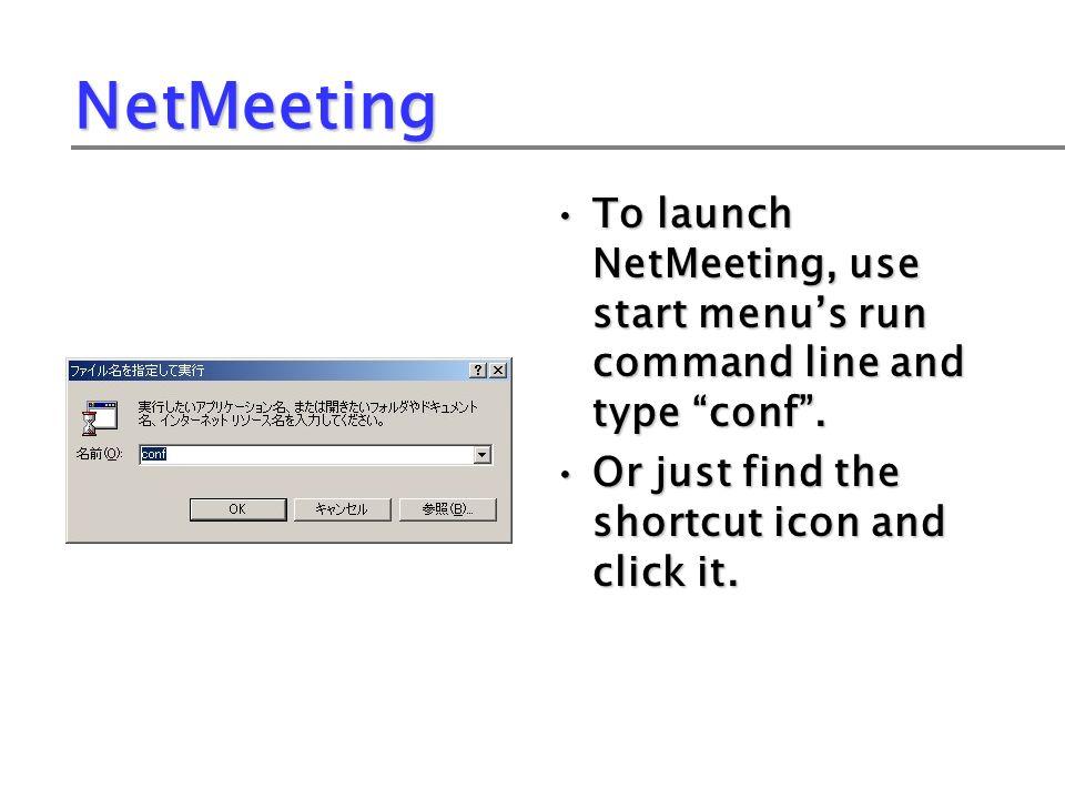 NetMeeting To launch NetMeeting, use start menus run command line and type conf.
