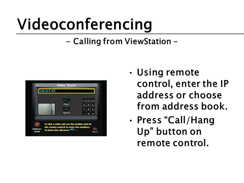 Videoconferencing Using remote control, enter the IP address or choose from address book.