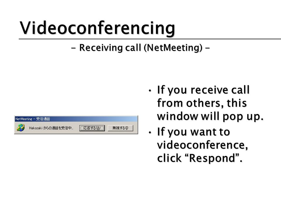 Videoconferencing If you receive call from others, this window will pop up.