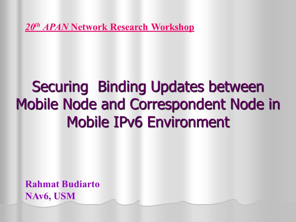 Securing Binding Updates between Mobile Node and Correspondent Node in Mobile IPv6 Environment 20 th APAN Network Research Workshop Rahmat Budiarto NAv6, USM