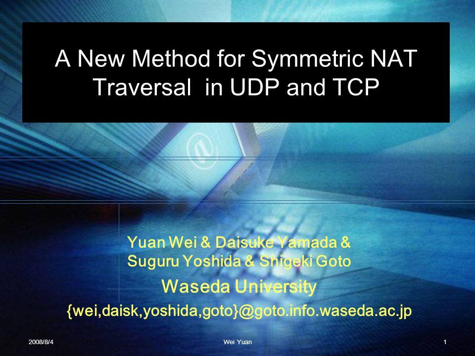 A New Method for Symmetric NAT Traversal in UDP and TCP Yuan Wei & Daisuke Yamada & Suguru Yoshida & Shigeki Goto Waseda University {wei,daisk,yoshida
