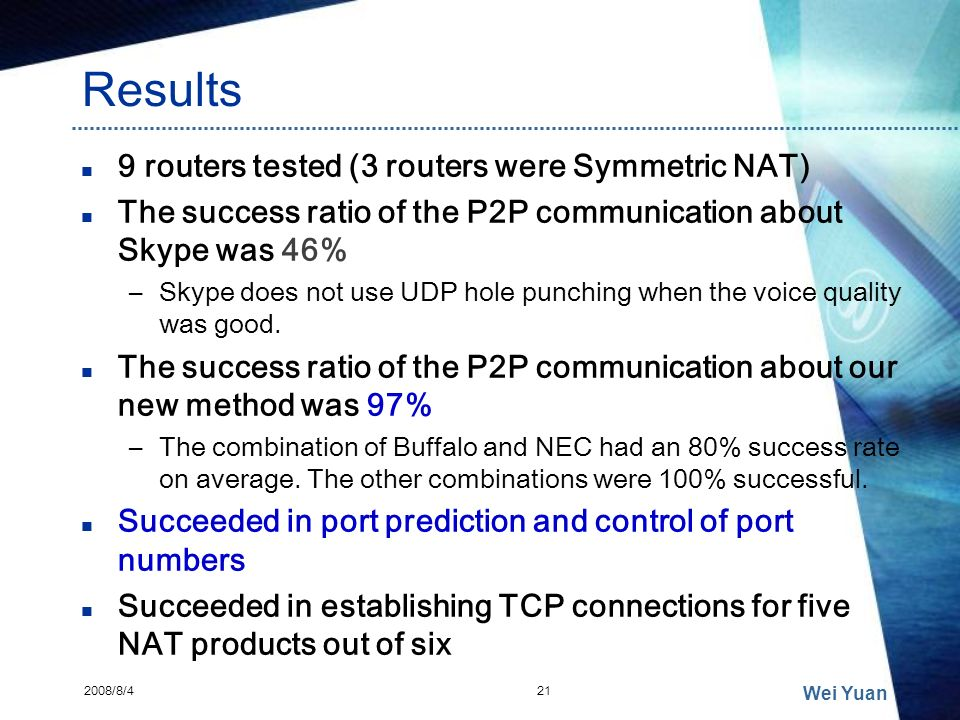 Results 9 routers tested (3 routers were Symmetric NAT) The success ratio of the P2P communication about Skype was 46% –Skype does not use UDP hole pu