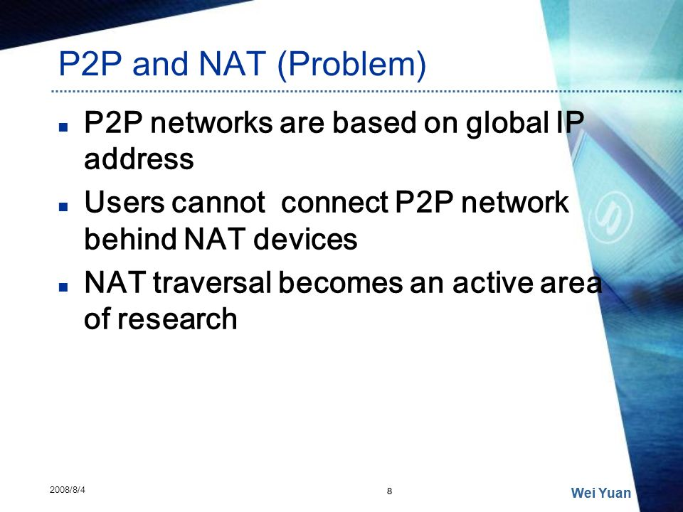 P2P and NAT (Problem) P2P networks are based on global IP address Users cannot connect P2P network behind NAT devices NAT traversal becomes an active