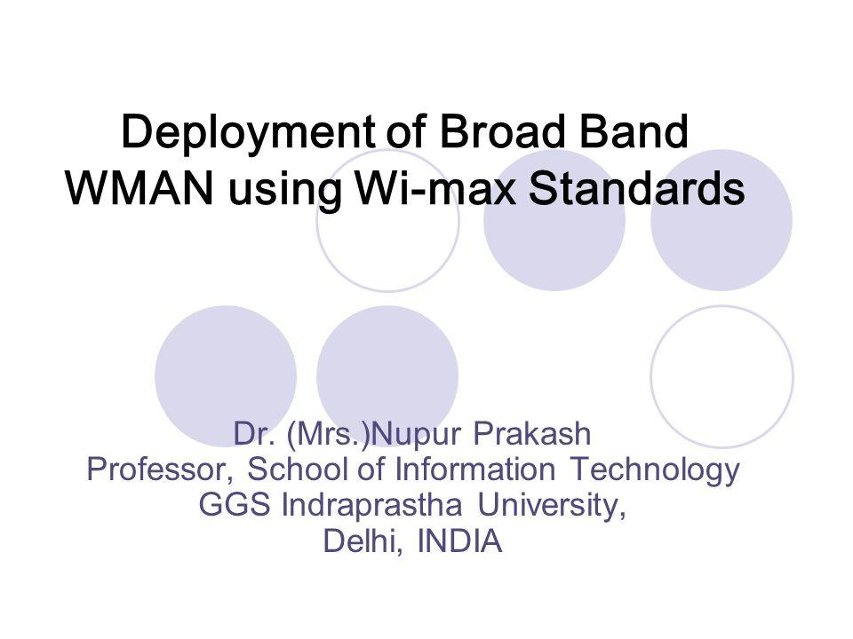 Deployment of Broad Band WMAN using Wi-max Standards Dr. (Mrs.)Nupur Prakash Professor, School of Information Technology GGS Indraprastha University,