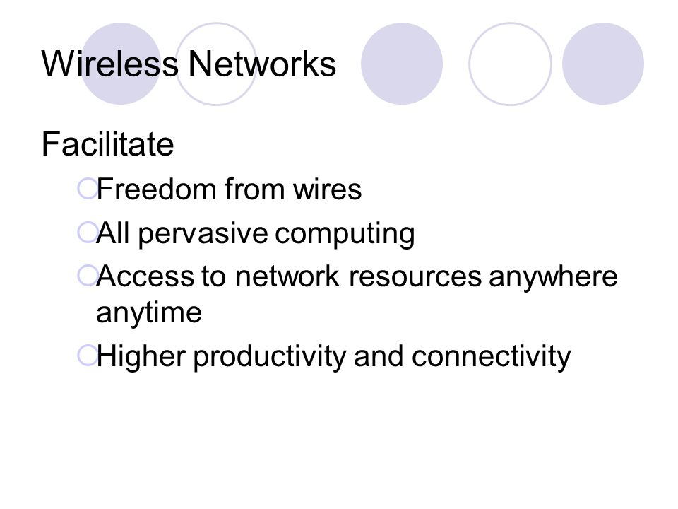 Wireless Networks Facilitate Freedom from wires All pervasive computing Access to network resources anywhere anytime Higher productivity and connectiv