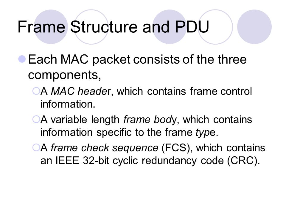 Frame Structure and PDU Each MAC packet consists of the three components, A MAC header, which contains frame control information. A variable length fr