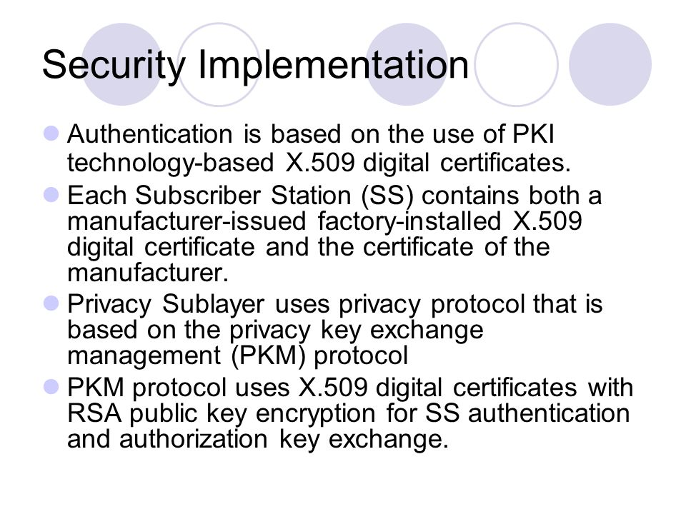 Security Implementation Authentication is based on the use of PKI technology-based X.509 digital certificates. Each Subscriber Station (SS) contains b