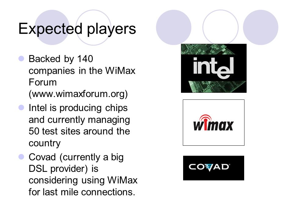 Expected players Backed by 140 companies in the WiMax Forum (www.wimaxforum.org) Intel is producing chips and currently managing 50 test sites around