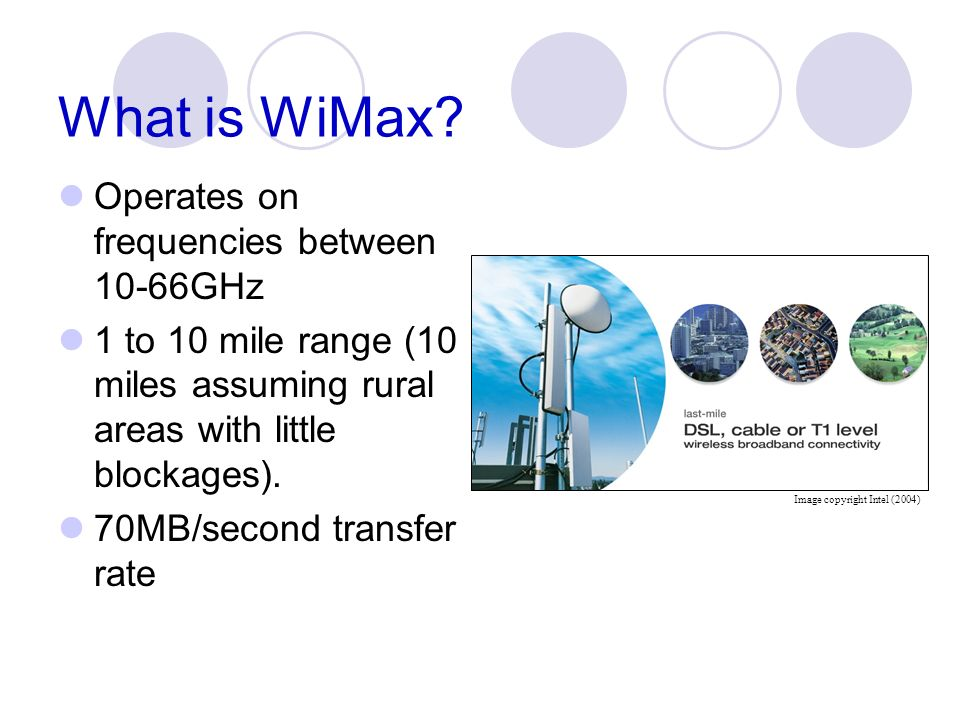 What is WiMax? Operates on frequencies between 10-66GHz 1 to 10 mile range (10 miles assuming rural areas with little blockages). 70MB/second transfer