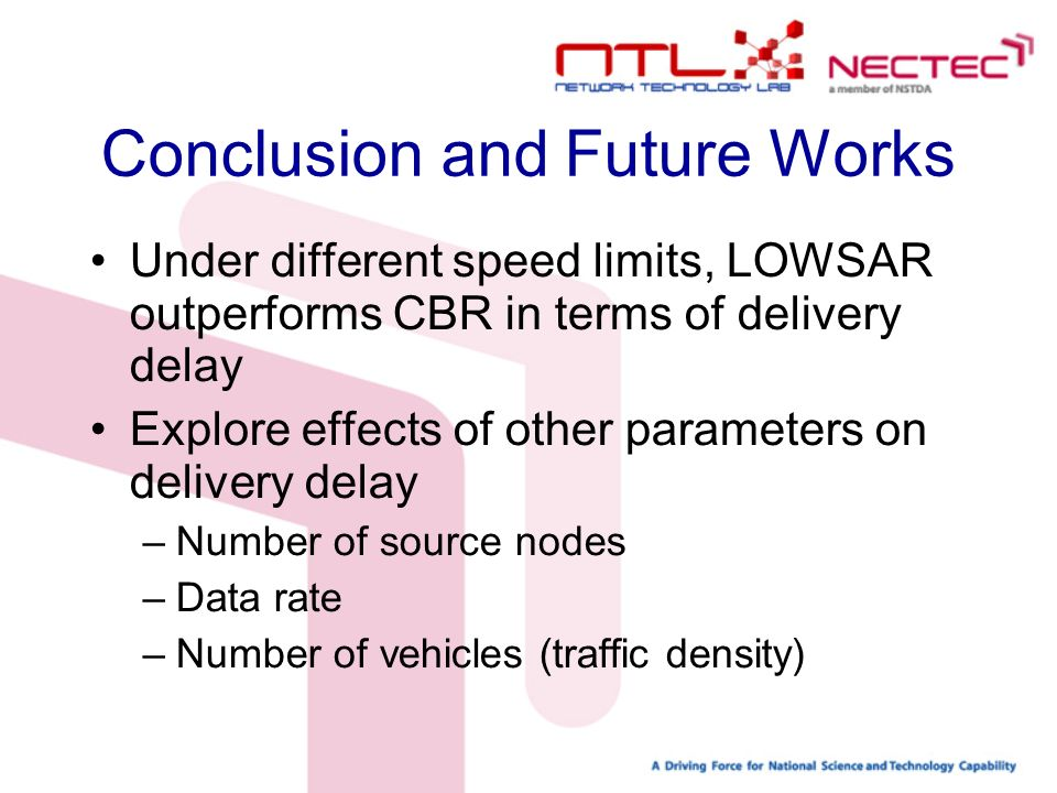Conclusion and Future Works Under different speed limits, LOWSAR outperforms CBR in terms of delivery delay Explore effects of other parameters on delivery delay –Number of source nodes –Data rate –Number of vehicles (traffic density)