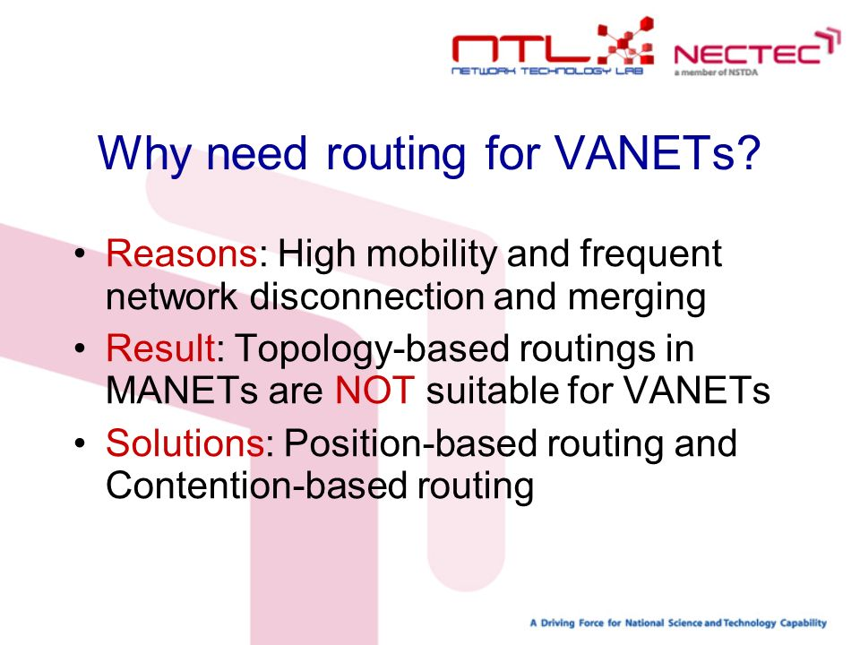 VANETs Routing Mechanism Beaconing: periodically exchange location message between vehicles Location service: process of searching for unknown destination location Forwarding: transmitting packets to destination (unicast, broadcast, anycast, scan)