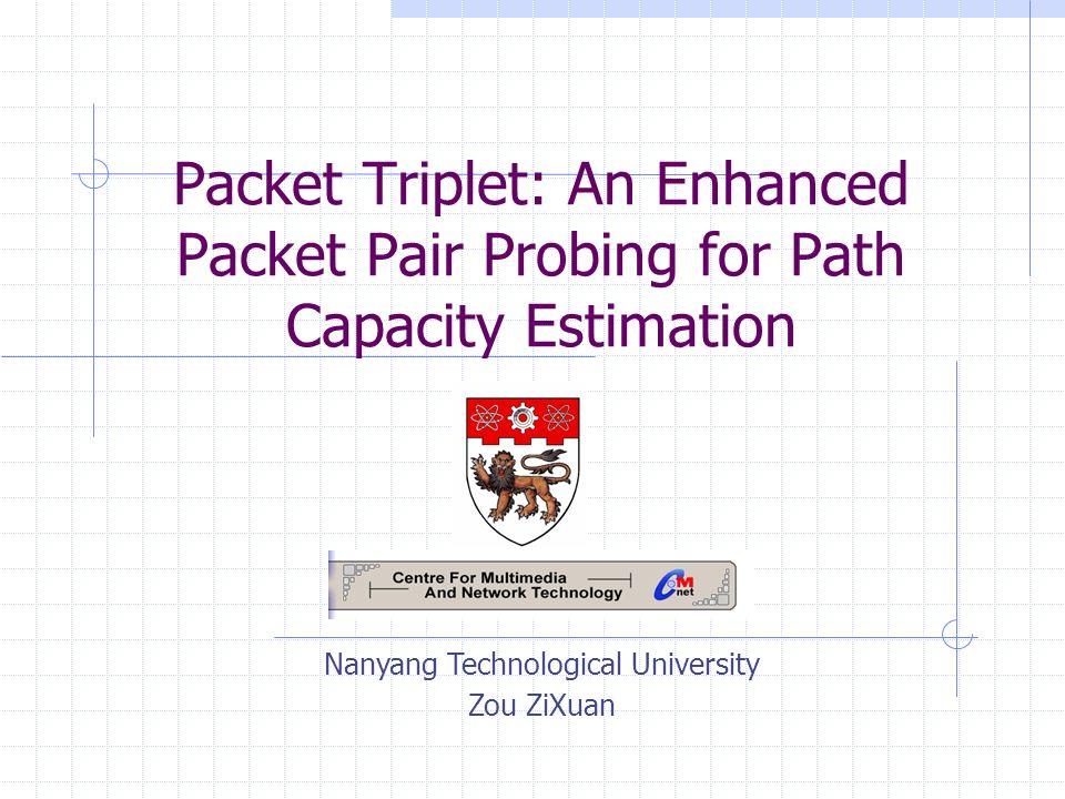 Packet Triplet: An Enhanced Packet Pair Probing for Path Capacity Estimation Nanyang Technological University Zou ZiXuan