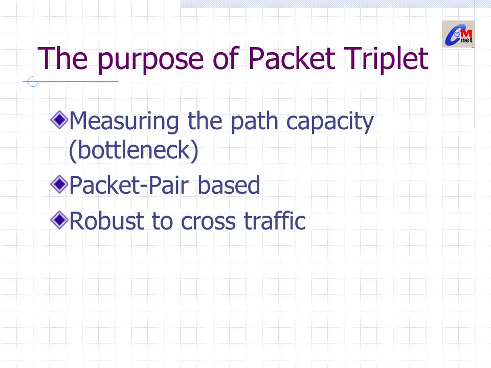 The purpose of Packet Triplet Measuring the path capacity (bottleneck) Packet-Pair based Robust to cross traffic