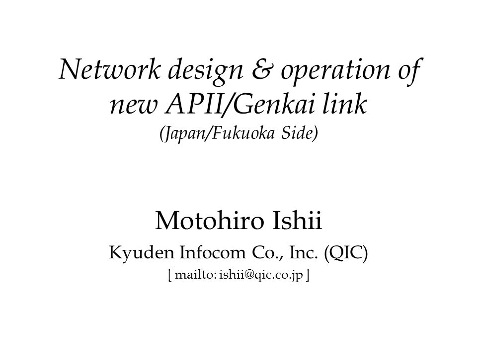 Network design & operation of new APII/Genkai link (Japan/Fukuoka Side) Motohiro Ishii Kyuden Infocom Co., Inc.