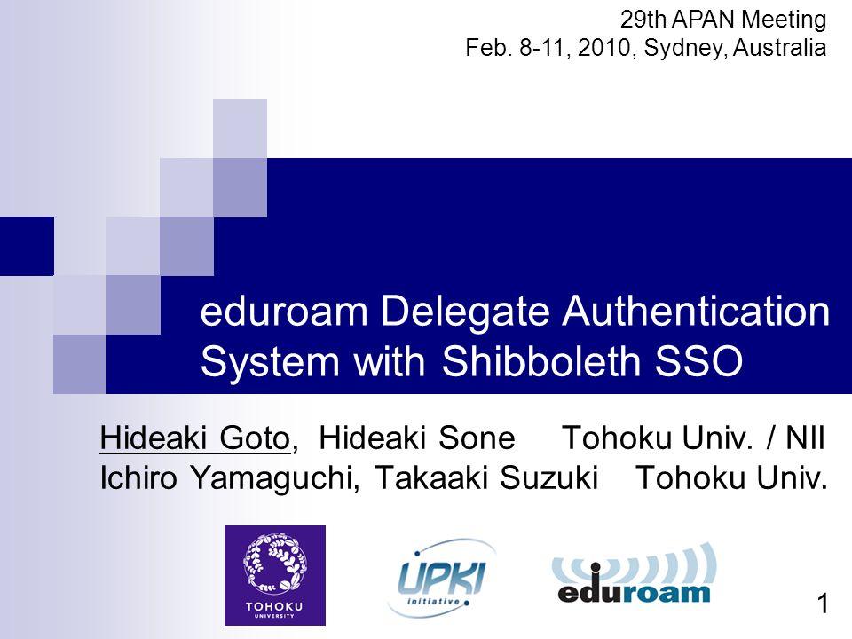 1 eduroam Delegate Authentication System with Shibboleth SSO Hideaki Goto, Hideaki Sone Tohoku Univ. / NII Ichiro Yamaguchi, Takaaki Suzuki Tohoku Uni