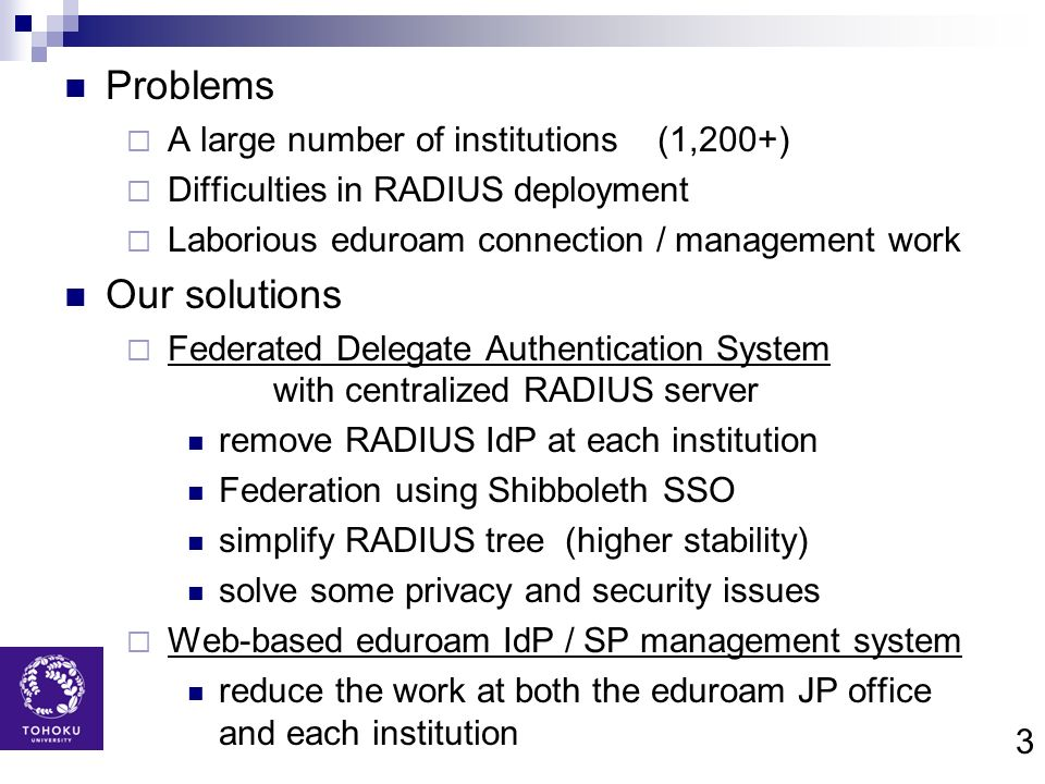 3 Problems A large number of institutions (1,200+) Difficulties in RADIUS deployment Laborious eduroam connection / management work Our solutions Fede