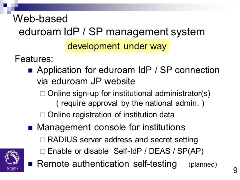 9 Web-based eduroam IdP / SP management system Application for eduroam IdP / SP connection via eduroam JP website Online sign-up for institutional adm