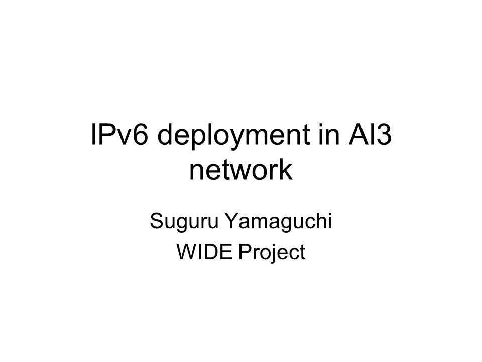 IPv6 deployment in AI3 network Suguru Yamaguchi WIDE Project
