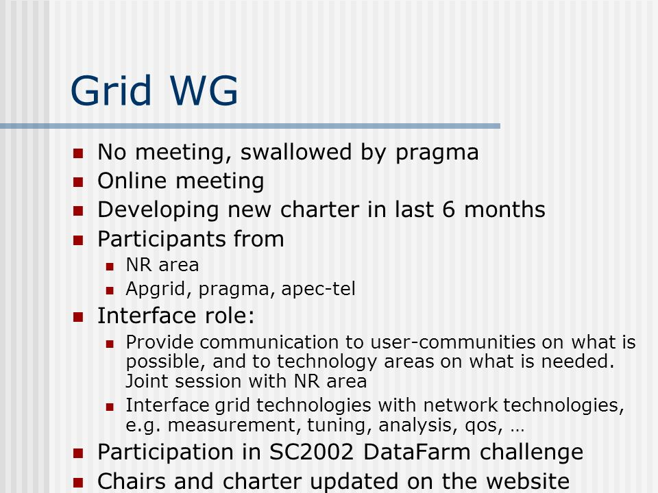Grid WG No meeting, swallowed by pragma Online meeting Developing new charter in last 6 months Participants from NR area Apgrid, pragma, apec-tel Interface role: Provide communication to user-communities on what is possible, and to technology areas on what is needed.