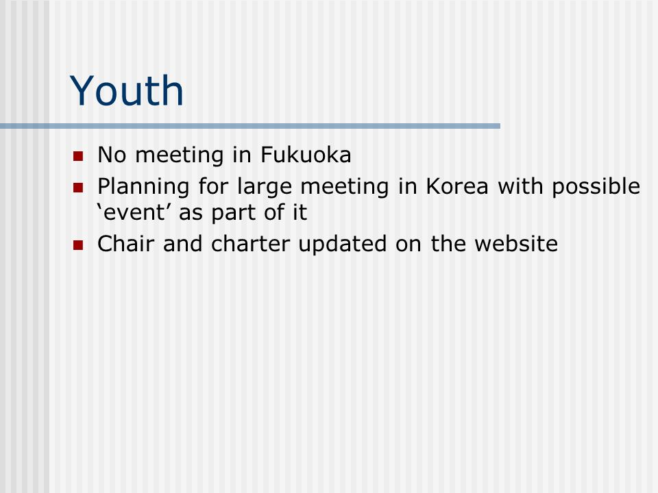 Youth No meeting in Fukuoka Planning for large meeting in Korea with possible event as part of it Chair and charter updated on the website