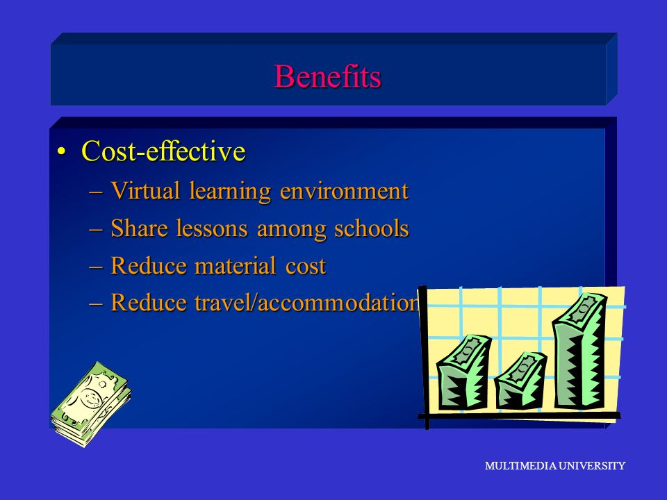 MULTIMEDIA UNIVERSITY Cost-effectiveCost-effective –Virtual learning environment –Share lessons among schools –Reduce material cost –Reduce travel/acc