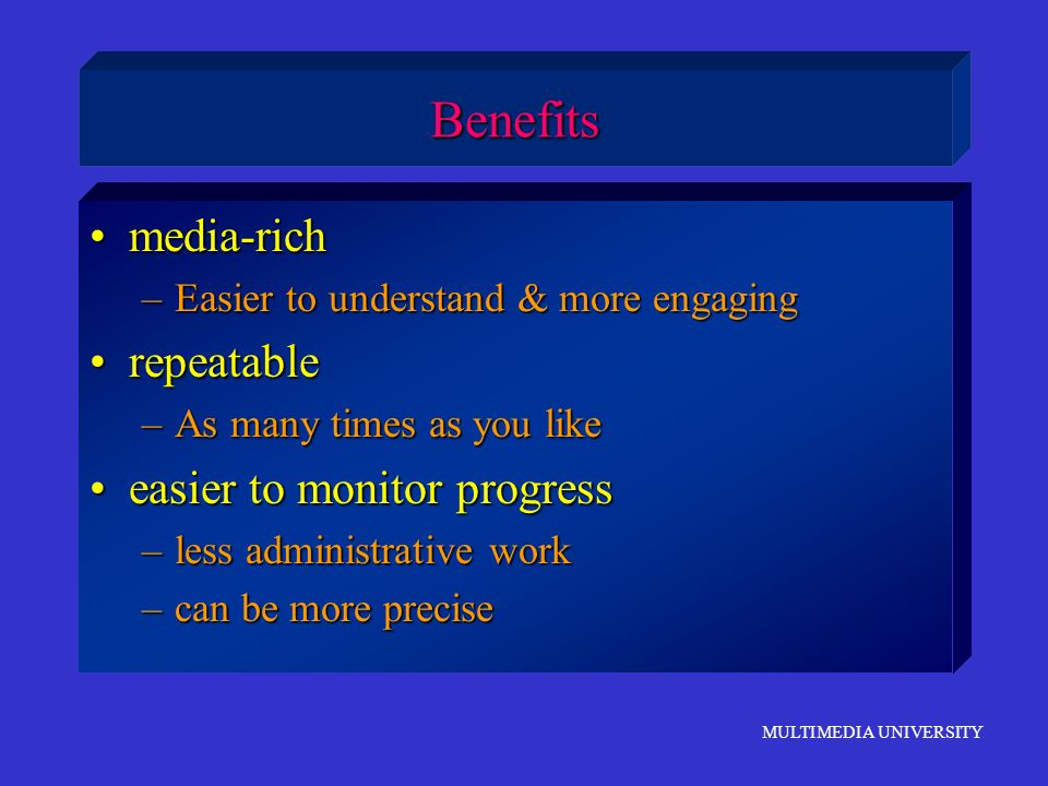 MULTIMEDIA UNIVERSITY Benefits media-richmedia-rich –Easier to understand & more engaging repeatablerepeatable –As many times as you like easier to mo