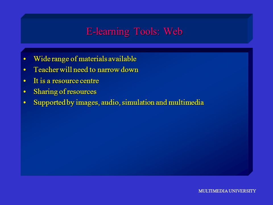 MULTIMEDIA UNIVERSITY E-learning Tools: Web Wide range of materials availableWide range of materials available Teacher will need to narrow downTeacher
