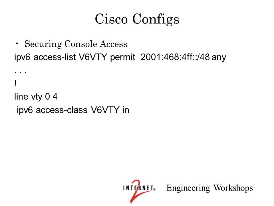 Engineering Workshops Cisco Configs Securing Console Access ipv6 access-list V6VTY permit 2001:468:4ff::/48 any... ! line vty 0 4 ipv6 access-class V6