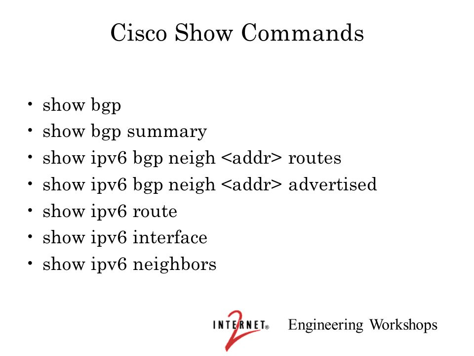Engineering Workshops Cisco Show Commands show bgp show bgp summary show ipv6 bgp neigh routes show ipv6 bgp neigh advertised show ipv6 route show ipv