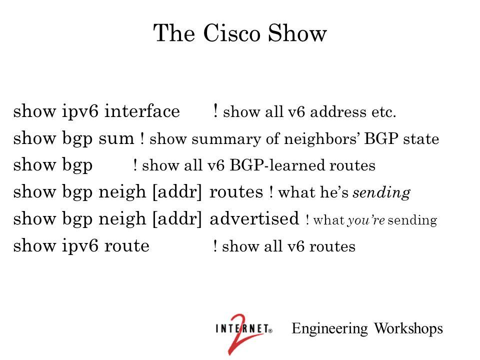 Engineering Workshops The Cisco Show show ipv6 interface! show all v6 address etc. show bgp sum ! show summary of neighbors BGP state show bgp ! show