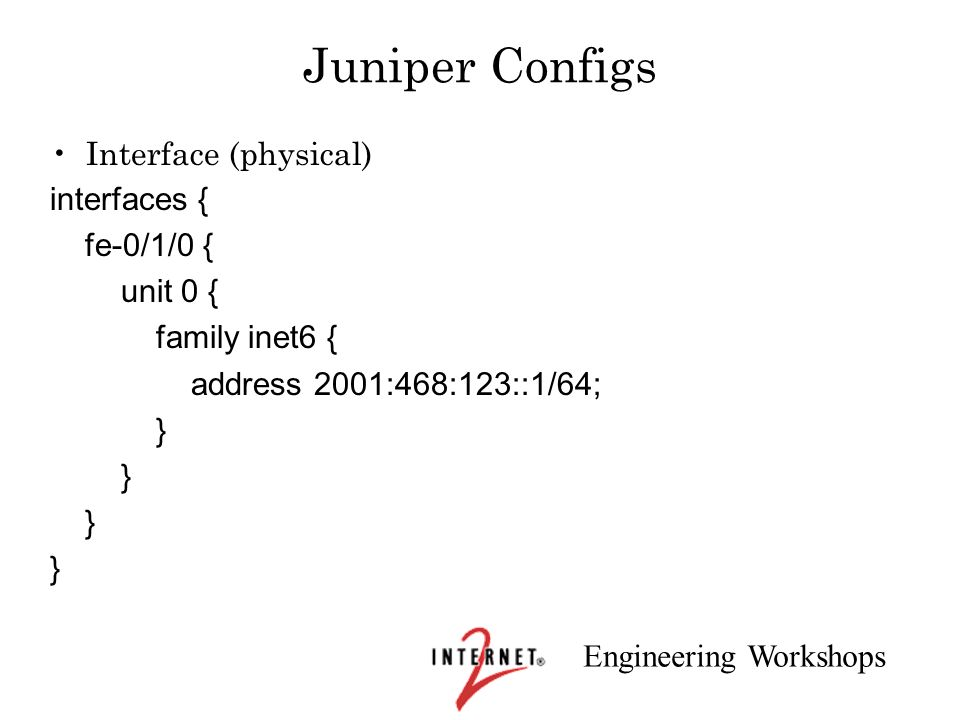 Engineering Workshops Juniper Configs Interface (physical) interfaces { fe-0/1/0 { unit 0 { family inet6 { address 2001:468:123::1/64; }