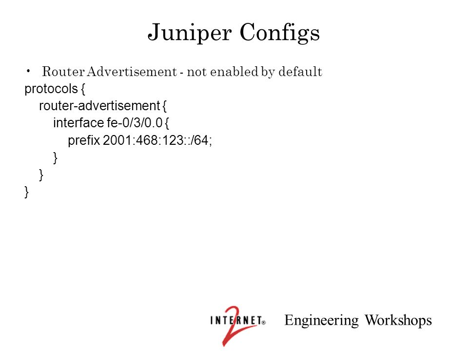 Engineering Workshops Juniper Configs Router Advertisement - not enabled by default protocols { router-advertisement { interface fe-0/3/0.0 { prefix 2
