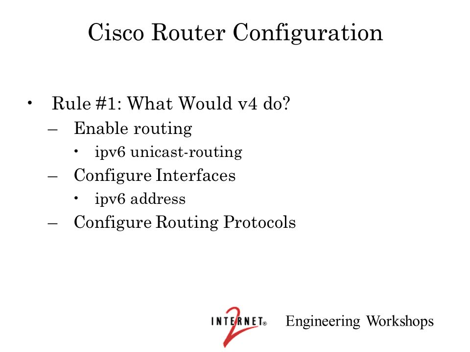 Engineering Workshops Cisco Router Configuration Rule #1: What Would v4 do? –Enable routing ipv6 unicast-routing –Configure Interfaces ipv6 address –C
