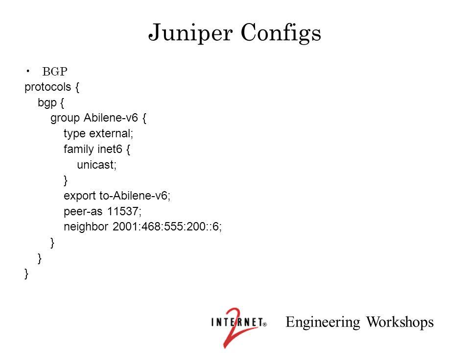 Engineering Workshops Juniper Configs BGP protocols { bgp { group Abilene-v6 { type external; family inet6 { unicast; } export to-Abilene-v6; peer-as
