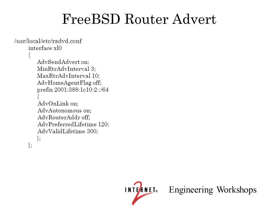 Engineering Workshops FreeBSD Router Advert /usr/local/etc/radvd.conf interface xl0 { AdvSendAdvert on; MinRtrAdvInterval 3; MaxRtrAdvInterval 10; Adv