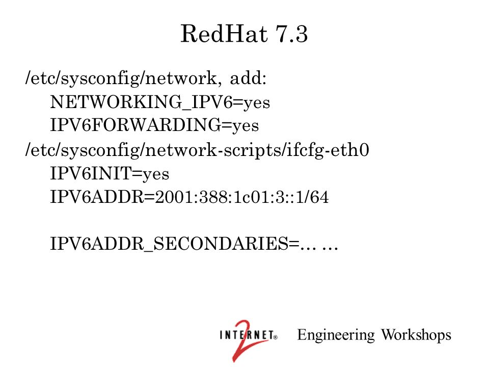 Engineering Workshops RedHat 7.3 /etc/sysconfig/network, add: NETWORKING_IPV6=yes IPV6FORWARDING=yes /etc/sysconfig/network-scripts/ifcfg-eth0 IPV6INI