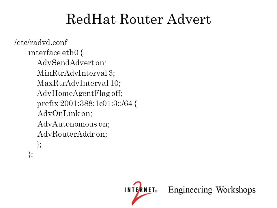 Engineering Workshops RedHat Router Advert /etc/radvd.conf interface eth0 { AdvSendAdvert on; MinRtrAdvInterval 3; MaxRtrAdvInterval 10; AdvHomeAgentF