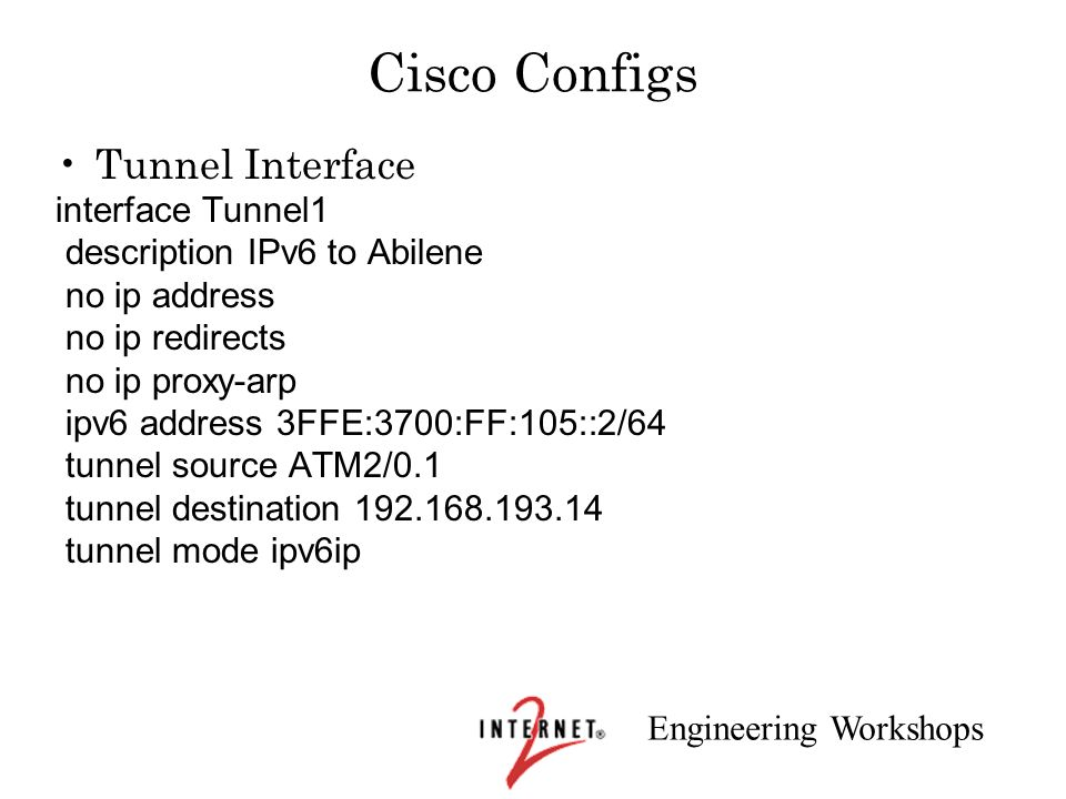 Engineering Workshops Cisco Configs Tunnel Interface interface Tunnel1 description IPv6 to Abilene no ip address no ip redirects no ip proxy-arp ipv6