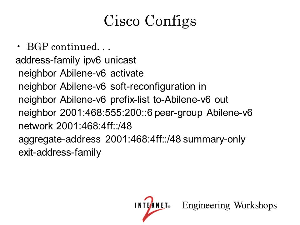 Engineering Workshops Cisco Configs BGP continued... address-family ipv6 unicast neighbor Abilene-v6 activate neighbor Abilene-v6 soft-reconfiguration