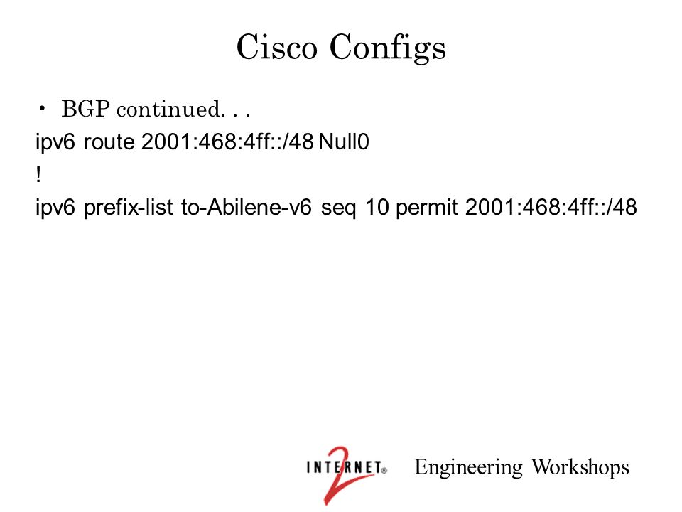 Engineering Workshops Cisco Configs BGP continued... ipv6 route 2001:468:4ff::/48 Null0 ! ipv6 prefix-list to-Abilene-v6 seq 10 permit 2001:468:4ff::/