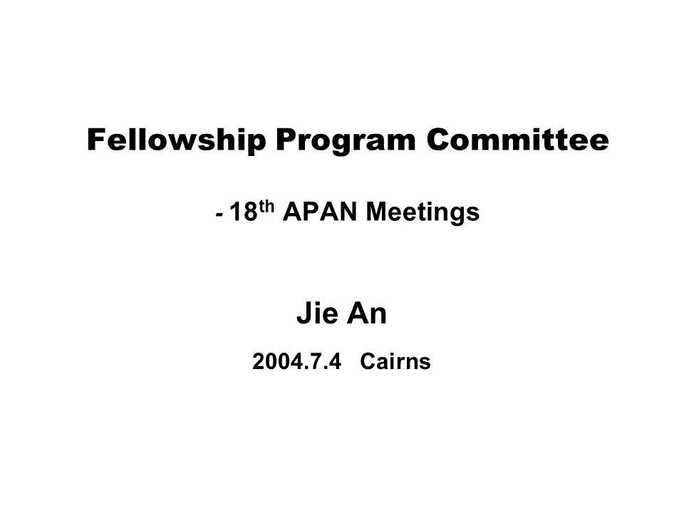 Fellowship Program Committee - 18 th APAN Meetings Jie An 2004.7.4 Cairns