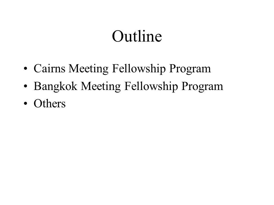 Outline Cairns Meeting Fellowship Program Bangkok Meeting Fellowship Program Others