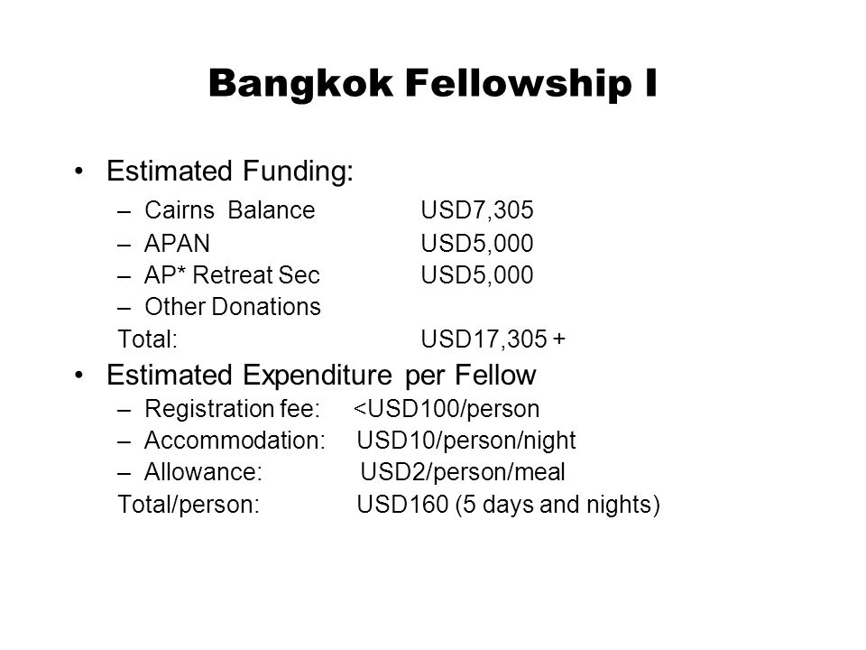 Bangkok Fellowship I Estimated Funding: –Cairns BalanceUSD7,305 –APAN USD5,000 –AP* Retreat SecUSD5,000 –Other Donations Total:USD17,305 + Estimated Expenditure per Fellow –Registration fee: <USD100/person –Accommodation: USD10/person/night –Allowance: USD2/person/meal Total/person: USD160 (5 days and nights)