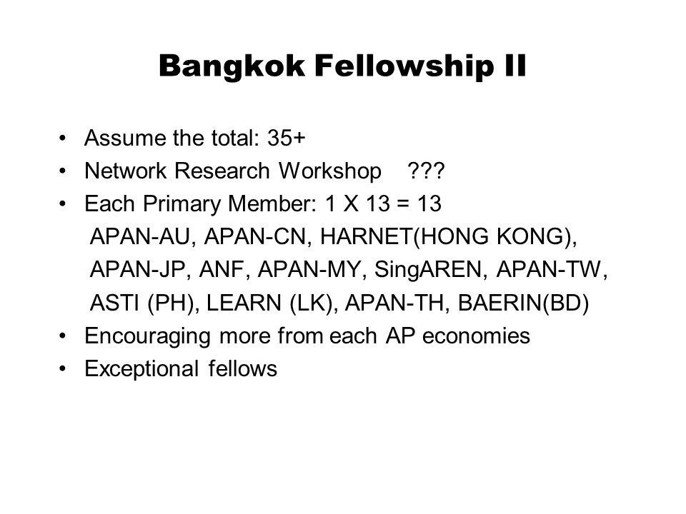 Bangkok Fellowship II Assume the total: 35+ Network Research Workshop ??? Each Primary Member: 1 X 13 = 13 APAN-AU, APAN-CN, HARNET(HONG KONG), APAN-J