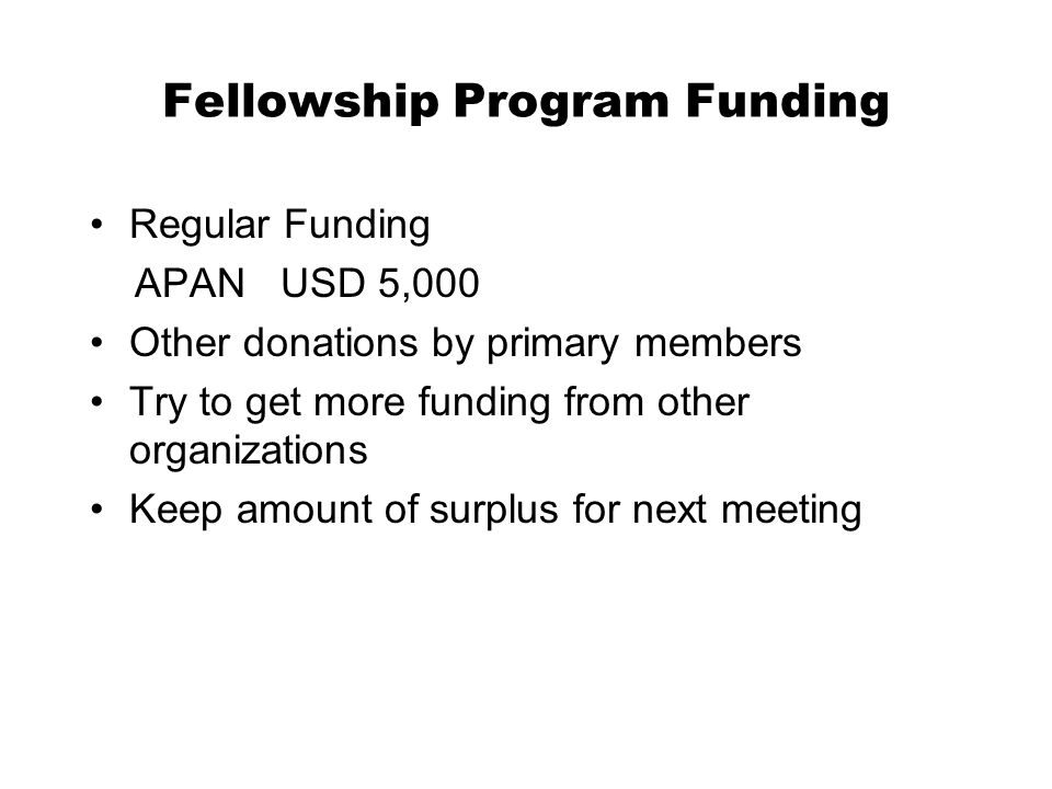 Fellowship Program Funding Regular Funding APAN USD 5,000 Other donations by primary members Try to get more funding from other organizations Keep amount of surplus for next meeting