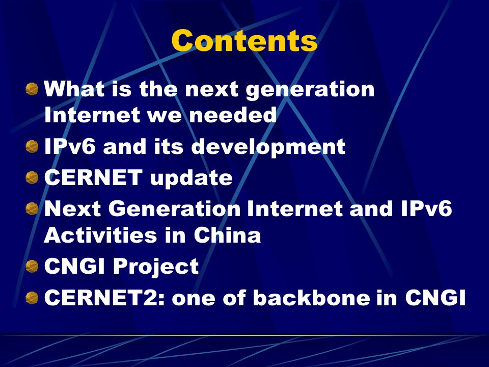 Contents What is the next generation Internet we needed IPv6 and its development CERNET update Next Generation Internet and IPv6 Activities in China CNGI Project CERNET2: one of backbone in CNGI