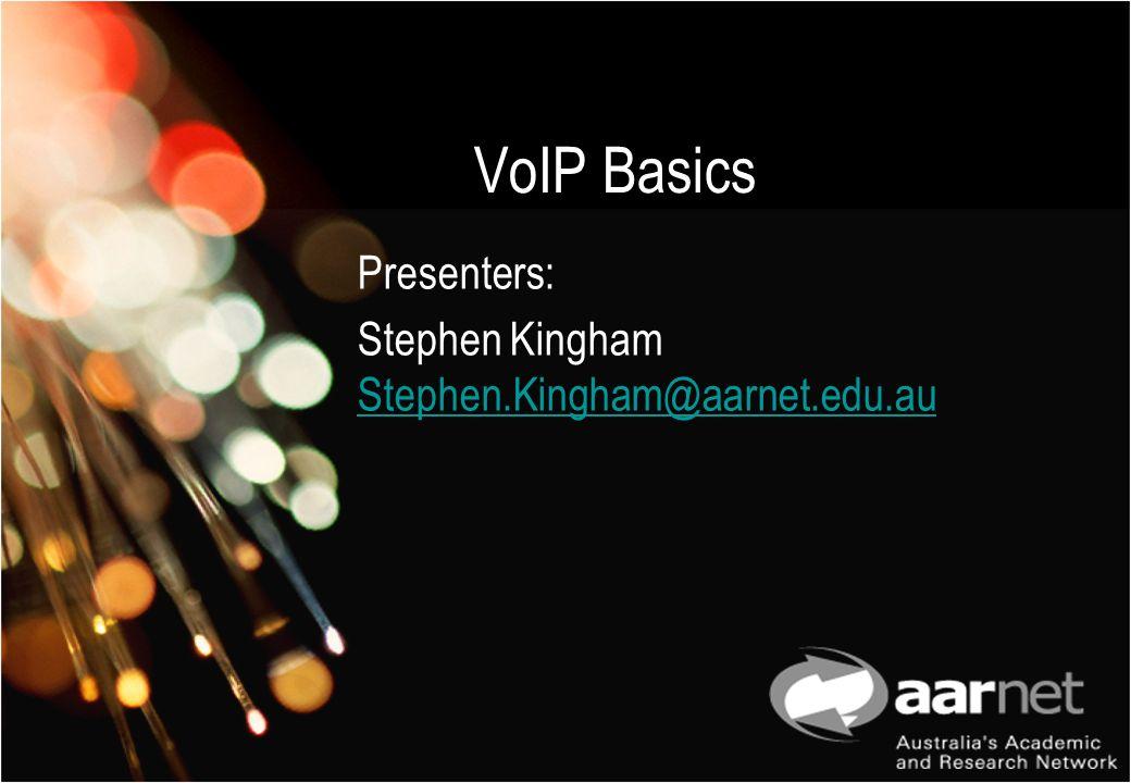 VoIP Basics Presenters: Stephen Kingham Stephen.Kingham@aarnet.edu.au Stephen.Kingham@aarnet.edu.au